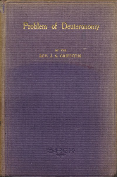 """James Simon Griffiths [1869-1947], The Problem of Deuteronomy. Being the Bishop Jeune Memorial Fund Prize Essay (1909) on """"The Historical Truth and Divine Authority of the Book of Deuteronomy"""""""
