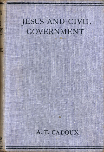 Arthur Temple Cadoux [1874-1948], Jesus and Civil Government. A Contribution to the Problem of Christianity and Coercion