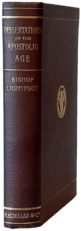 Joseph Barber Lightfoot [1828-1889], Dissertations on the Apostolic Age. Reprinted from Editions of St. Paul's Epistles