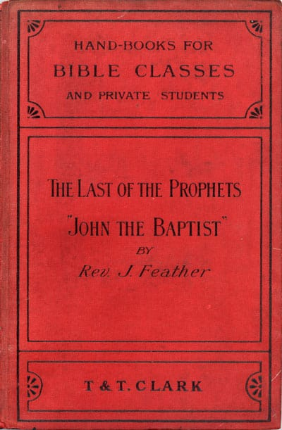 James Feather [1855-1940], The Last of the Prophets. A Study of the Life, Teaching, and Character of John the Baptist. Handbooks For Bible Classes and Private Students