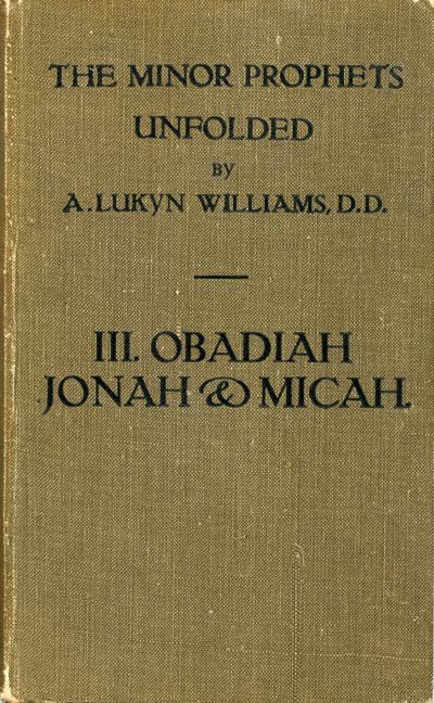Arthur Lukyn Williams [1853-1943], Obadiah, Jonah and Micah. The Minor Prophets Unfolded, Vol. 3.