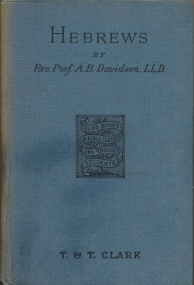 A.B. Davidson [1831-1902], The Epistle to the Hebrews with Introduction and Notes. Handbooks for Bible Classes and Private Students