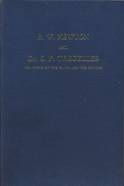 George H. Fromow, ed., B.W. Newton and Dr. S.P. Tregelles. Teachers of the Faith and the Future. The Life and Works of B.W. Newton & Dr. S.P. Tregelles
